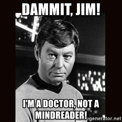 Dammit Jim Meme - dammit jim i m a doctor not a mindreader leonard mccoy meme generator