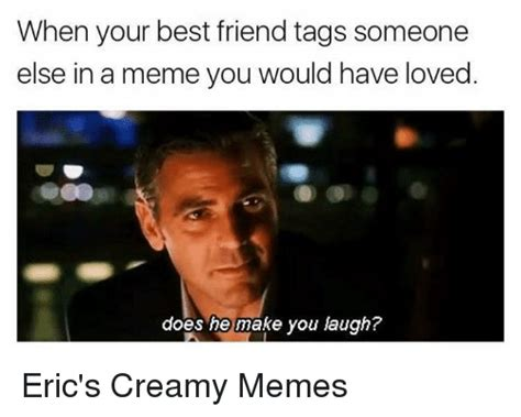 How Do You Make A Meme With Your Own Picture - when your best friend tags someone else in a meme you would have loved does he make you laugh