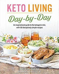 Keto Living Day By Day An Inspirational Guide To The Ketogenic Diet With 130 Deceptively Simple Recipes 1