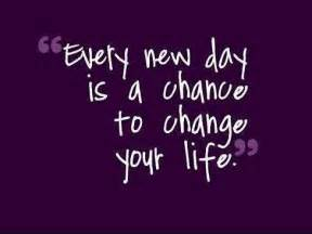 Chance to Change Your Life Every Day Is a New