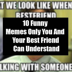 10 memes only you and your best friend can understand
