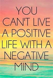 You can't live a positive life with a negative mind.  Positive