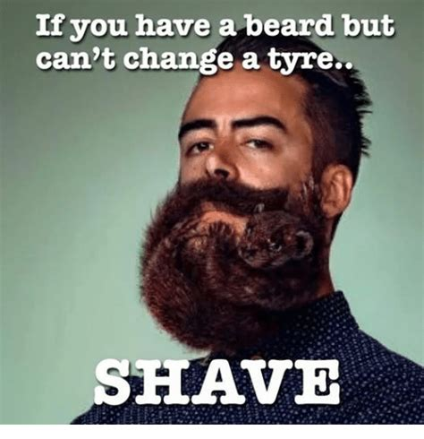 Beard Shaving Meme - if you have a beard but can t change a tyre shave beard meme on sizzle
