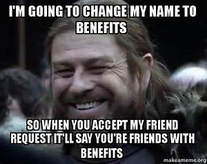 I'm going to change my name to Benefits So when you accept ...