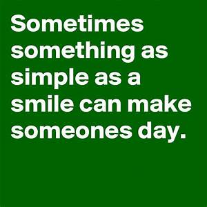 Sometimes something as simple as a smile can make someones ...