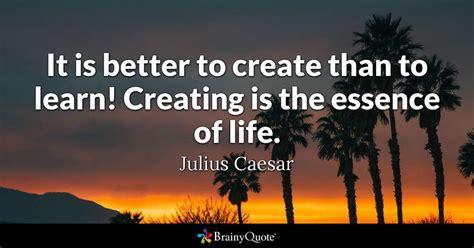 create   learn creating   essence  life julius caesar brainyquote