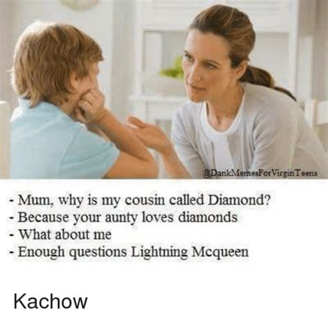 Why Is A Meme Called A Meme - memesforvirginteena mum why is my cousin called diamond because your aunty loves diamonds what