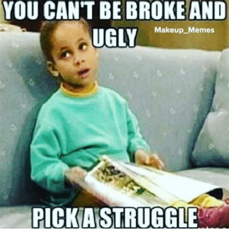 Broke Memes - you cant be broke and ugly makeup memes pick aistruggle being broke meme on me me