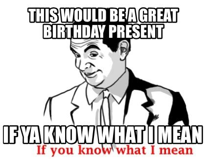 If Ya Know What I Mean Meme - meme creator this would be a great birthday present if ya know what i mean meme generator at