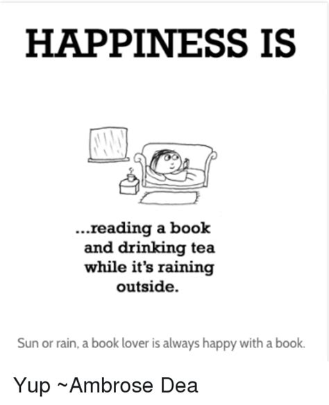Happiness Is Meme - happiness is reading a book and drinking tea while it s raining outside sun or rain a book lover