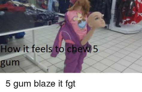 5 Gum Meme - how it feels to chew 5 5 gum blaze it fgt meme on sizzle