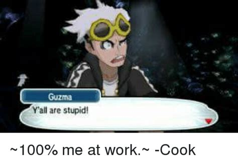 Guzma Memes Of 2017 On Sizzle Yall Are Stupid Guzma Y All Are Stupid 100 Me At Work Cook Anaconda