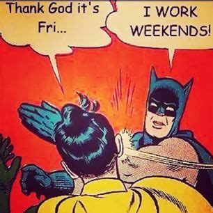 I Work Weekends Meme - 17 struggles everyone who works on the weekend will understand like you dr who and eat sleep