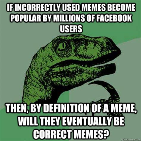 Memes Define - if incorrectly used memes become popular by millions of facebook users then by definition of a