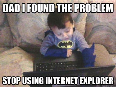 Internet Dad Meme - dad i found the problem stop using internet explorer computer howser quickmeme