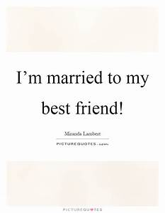 I'm married to my best friend! | Picture Quotes