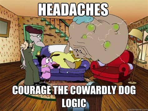 Courage The Cowardly Dog Meme - headaches courage the cowardly dog logic misc quickmeme