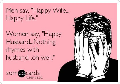Happy Wife Happy Life Meme - men say quot happy wife happy life quot women say quot happy husband nothing rhymes with husband