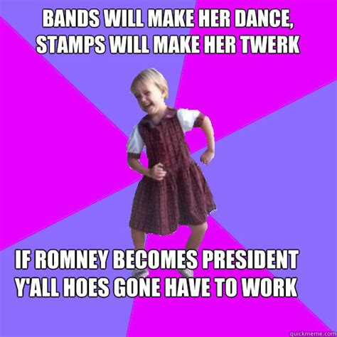Bands Make Her Dance Meme - bands will make her dance stamps will make her twerk if romney becomes president y all hoes
