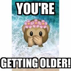 Meme Personalizado - you're GETTING older! - 24759681