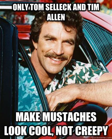Creepy Mustache Meme - only tom selleck and tim allen make mustaches look cool not creepy misc quickmeme