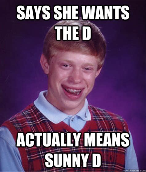 She Wants The D Meme - says she wants the d actually means sunny d bad luck brian quickmeme