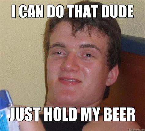 Hold My Beer Meme - dude hold my beer memes