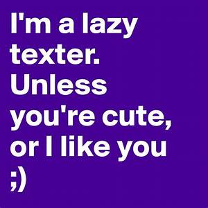 I'm a lazy texter. Unless you're cute, or I like you ...