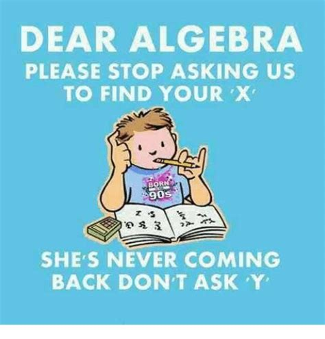 Algebra Memes - dear algebra please stop asking us to find your x 90s she s never coming back don t ask y