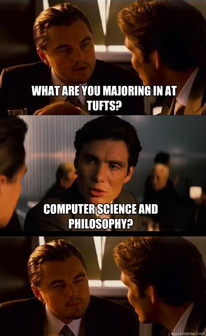 Computer Science Memes - what are you majoring in at tufts computer science and philosophy inception meme quickmeme