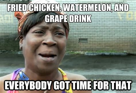Fried Chicken Meme - fried chicken watermelon and grape drink everybody got time for that aint nobody got time