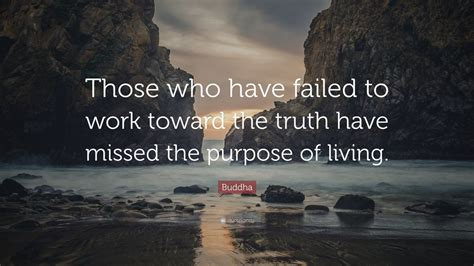 """Quotes about thinking, life is short quotes. Buddha Quote: """"Those who have failed to work toward the truth have missed the purpose of living ..."""