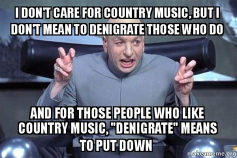 Country Music Memes - i don t care for country music but i don t mean to denigrate those who do and for those people