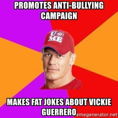 Anti Bullying Meme - promotes anti bullying caign makes fat jokes about vickie guerrero hypocritical john cena