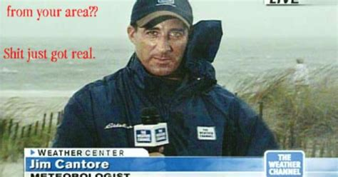 Shit Just Got Real Meme - jim cantore is reporting from your area shit just got real smartassmommies com signs and
