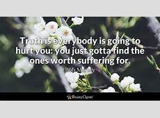 Bob Marley Truth is everybody is going to hurt you you