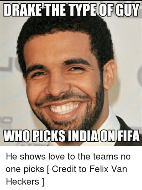 Drake The Type Of Meme - drake the type of guy who picks india on fifa he shows love to the teams no one picks credit to