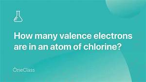 How Many Valence Electrons Are In A Chlorine Atom