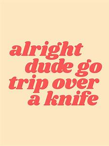 alright dude go... Knife Song Quotes