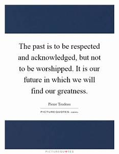 The past is to be respected and acknowledged, but not to ...