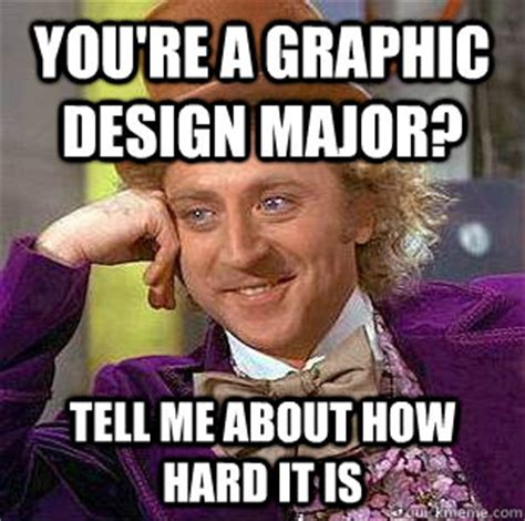 Graphic Design Meme - you re a graphic design major tell me about how hard it is condescending wonka quickmeme