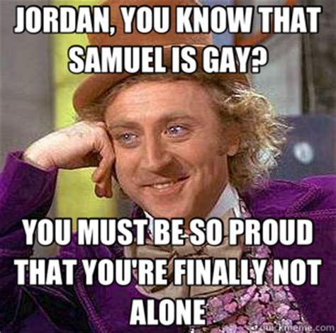Youre Gay Meme - jordan you know that samuel is gay you must be so proud that you re finally not alone