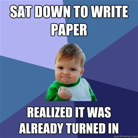 Sat Memes - sat down to write paper realized it was already turned in success kid quickmeme