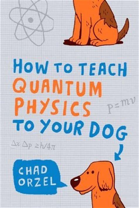 teach quantum physics   dog  chad orzel