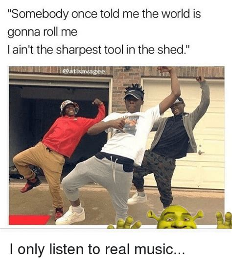 Sharpest Tool In The Shed Meme by 25 Best Memes About Somebody Once Told Me The World Is