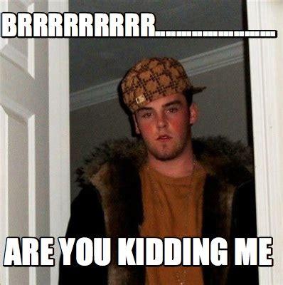 You Kidding Me Meme - meme creator brrrrrrrrr are you kidding me meme generator at