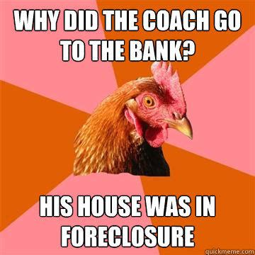 Anti Joke Chicken Meme - why did the coach go to the bank his house was in foreclosure quickmeme