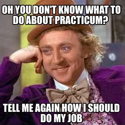 You Know What To Do Meme - meme creator oh you don t know what to do about practicum tell me again how i should do my