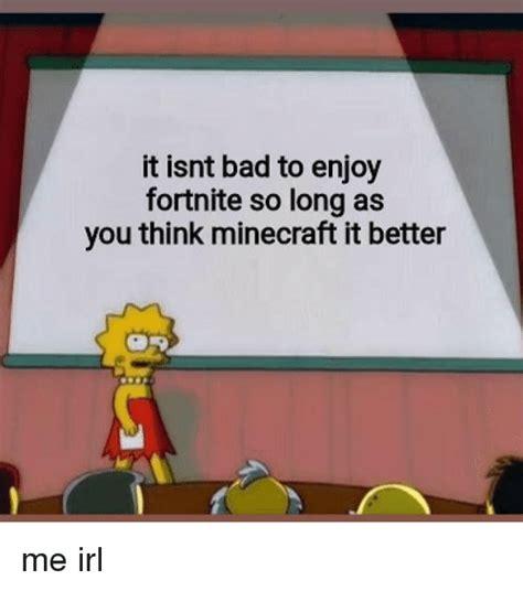isnt bad  enjoy fortnite  long
