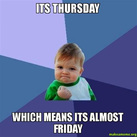 Almost Friday Meme - its thursday which means its almost friday success kid make a meme